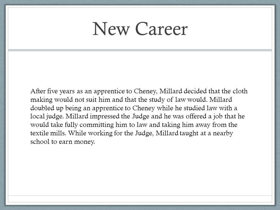 New Career After five years as an apprentice to Cheney, Millard decided that the cloth making would not suit him and that the study of law would.