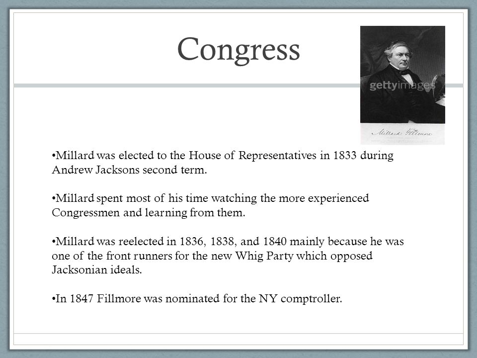 Congress Millard was elected to the House of Representatives in 1833 during Andrew Jacksons second term.