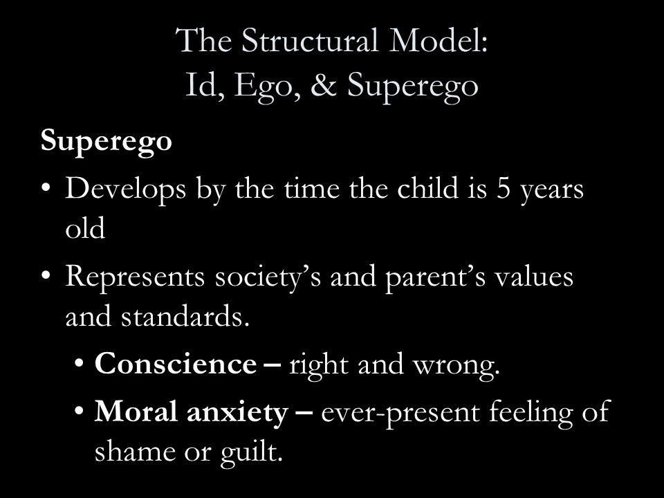 The Structural Model: Id, Ego, & Superego Superego Develops by the time the child is 5 years old Represents society's and parent's values and standard
