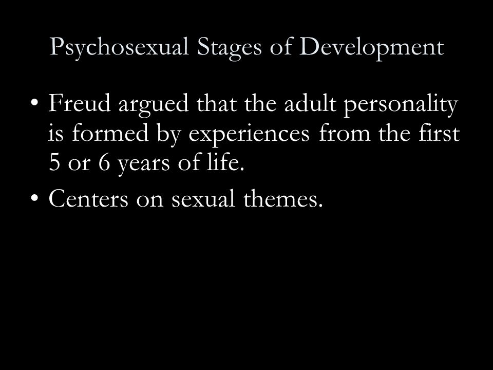 Freud argued that the adult personality is formed by experiences from the first 5 or 6 years of life. Centers on sexual themes.