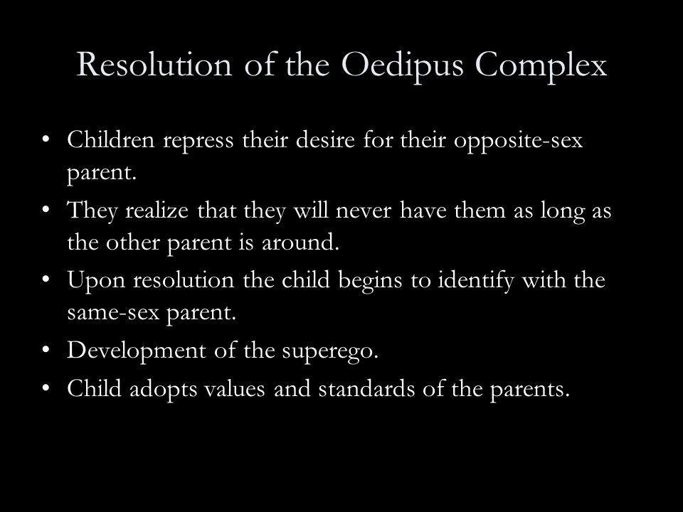 Resolution of the Oedipus Complex Children repress their desire for their opposite-sex parent. They realize that they will never have them as long as
