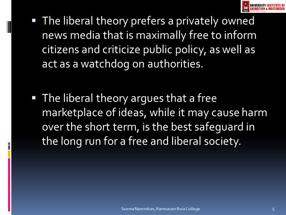  The liberal theory prefers a privately owned news media that is maximally free to inform citizens and criticize public policy, as well as act as a w