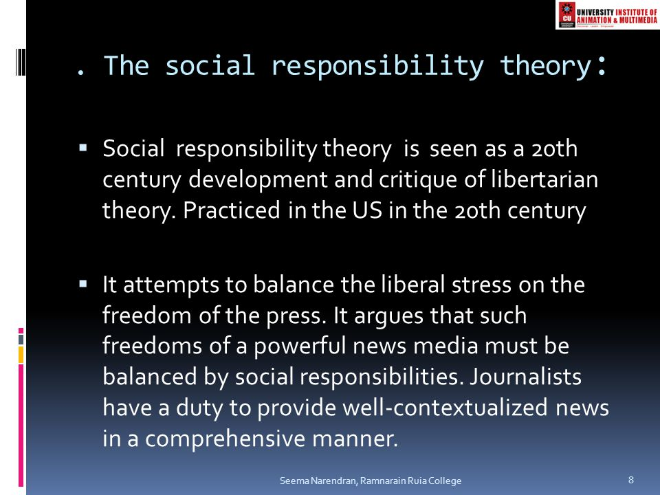. The social responsibility theory :  Social responsibility theory is seen as a 20th century development and critique of libertarian theory. Practice