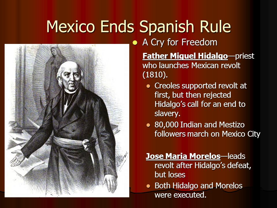 Mexico Ends Spanish Rule A Cry for Freedom A Cry for Freedom Father Miguel Hidalgo—priest who launches Mexican revolt (1810). Creoles supported revolt