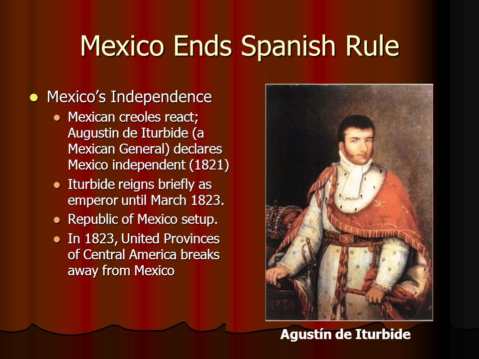 Mexico Ends Spanish Rule Mexico's Independence Mexico's Independence Mexican creoles react; Augustin de Iturbide (a Mexican General) declares Mexico i