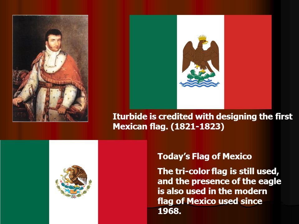 Iturbide is credited with designing the first Mexican flag. (1821-1823) Today's Flag of Mexico The tri-color flag is still used, and the presence of t