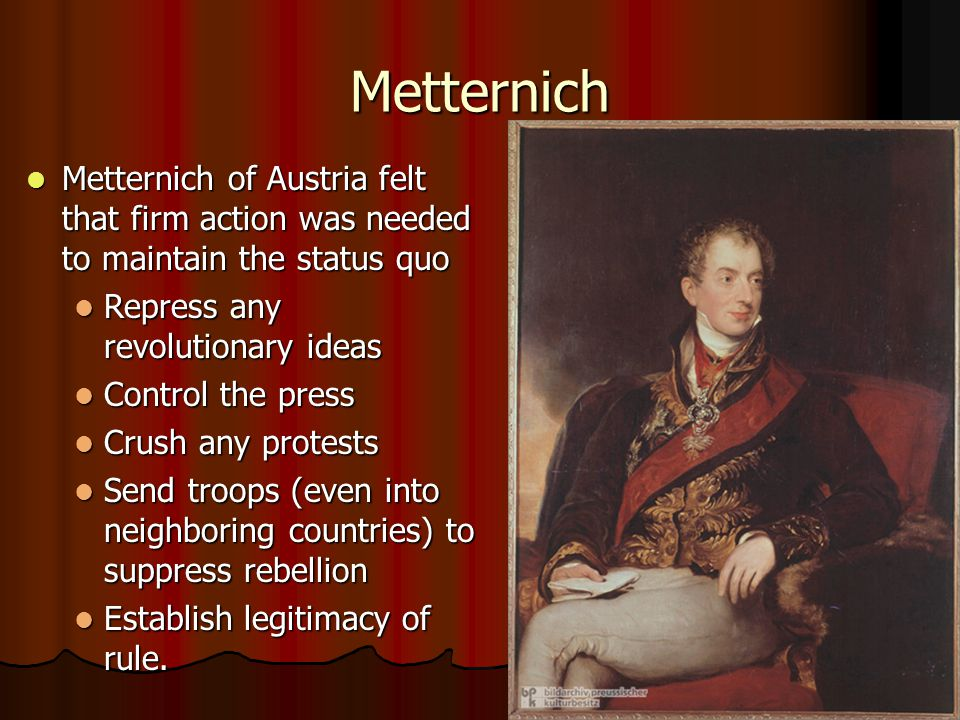Metternich Metternich of Austria felt that firm action was needed to maintain the status quo Metternich of Austria felt that firm action was needed to