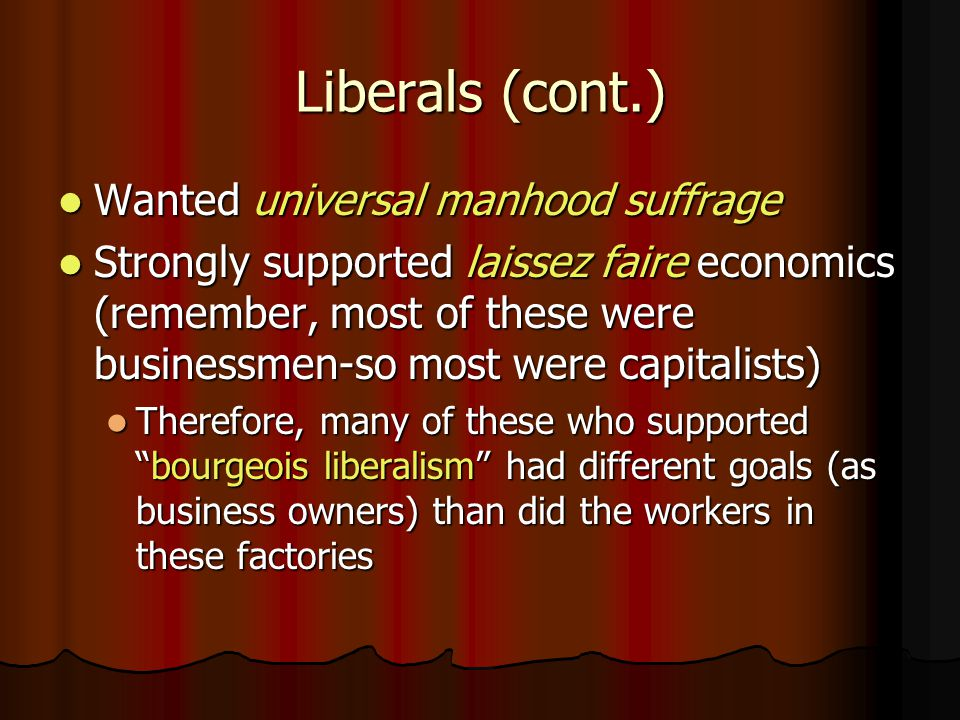 Liberals (cont.) Wanted universal manhood suffrage Wanted universal manhood suffrage Strongly supported laissez faire economics (remember, most of the