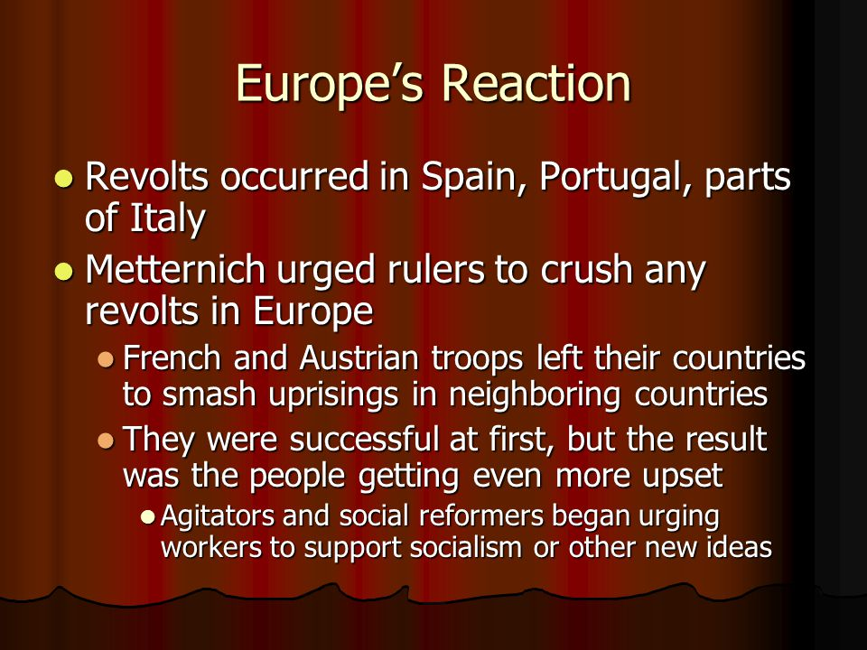 Europe's Reaction Revolts occurred in Spain, Portugal, parts of Italy Revolts occurred in Spain, Portugal, parts of Italy Metternich urged rulers to c