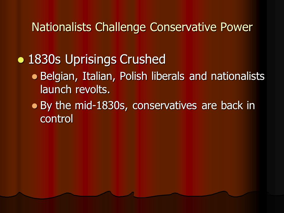 Nationalists Challenge Conservative Power 1830s Uprisings Crushed 1830s Uprisings Crushed Belgian, Italian, Polish liberals and nationalists launch re