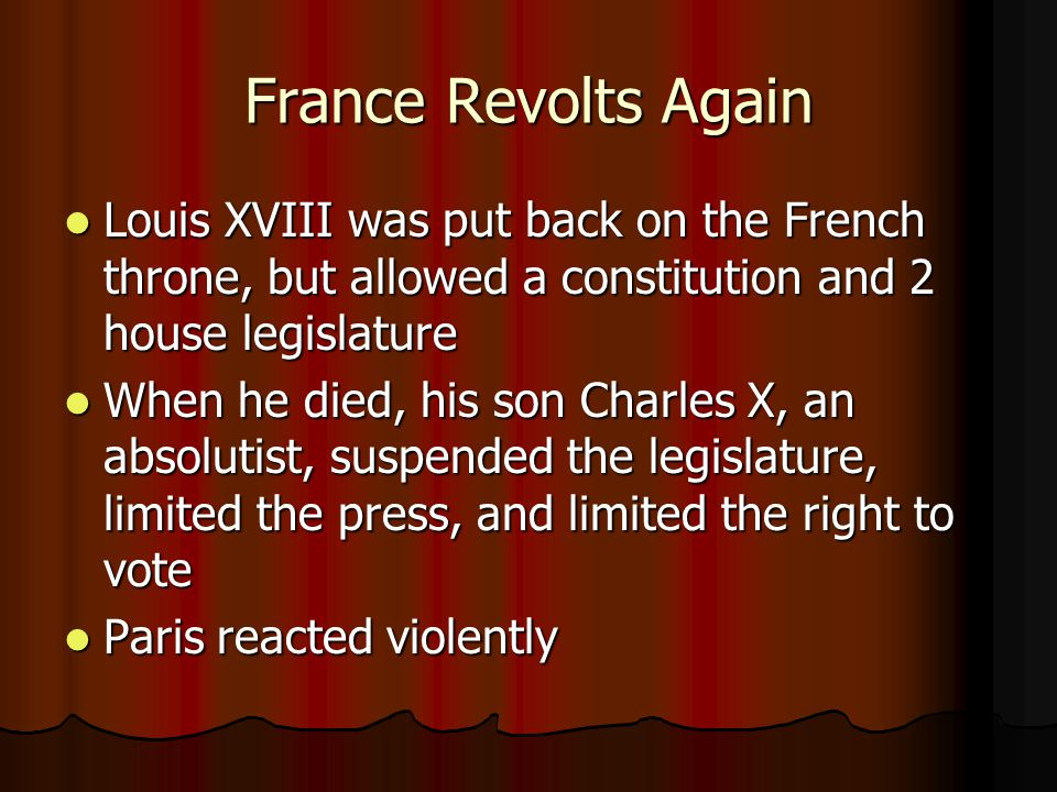 France Revolts Again Louis XVIII was put back on the French throne, but allowed a constitution and 2 house legislature Louis XVIII was put back on the