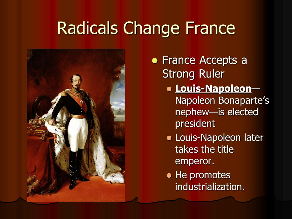 Radicals Change France France Accepts a Strong Ruler France Accepts a Strong Ruler Louis-Napoleon— Napoleon Bonaparte's nephew—is elected president Lo