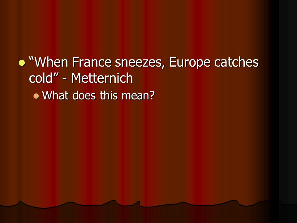 """When France sneezes, Europe catches cold"" - Metternich ""When France sneezes, Europe catches cold"" - Metternich What does this mean? What does this me"