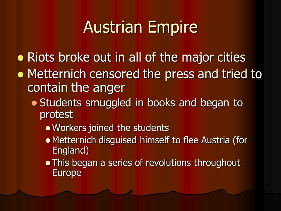 Austrian Empire Riots broke out in all of the major cities Riots broke out in all of the major cities Metternich censored the press and tried to conta