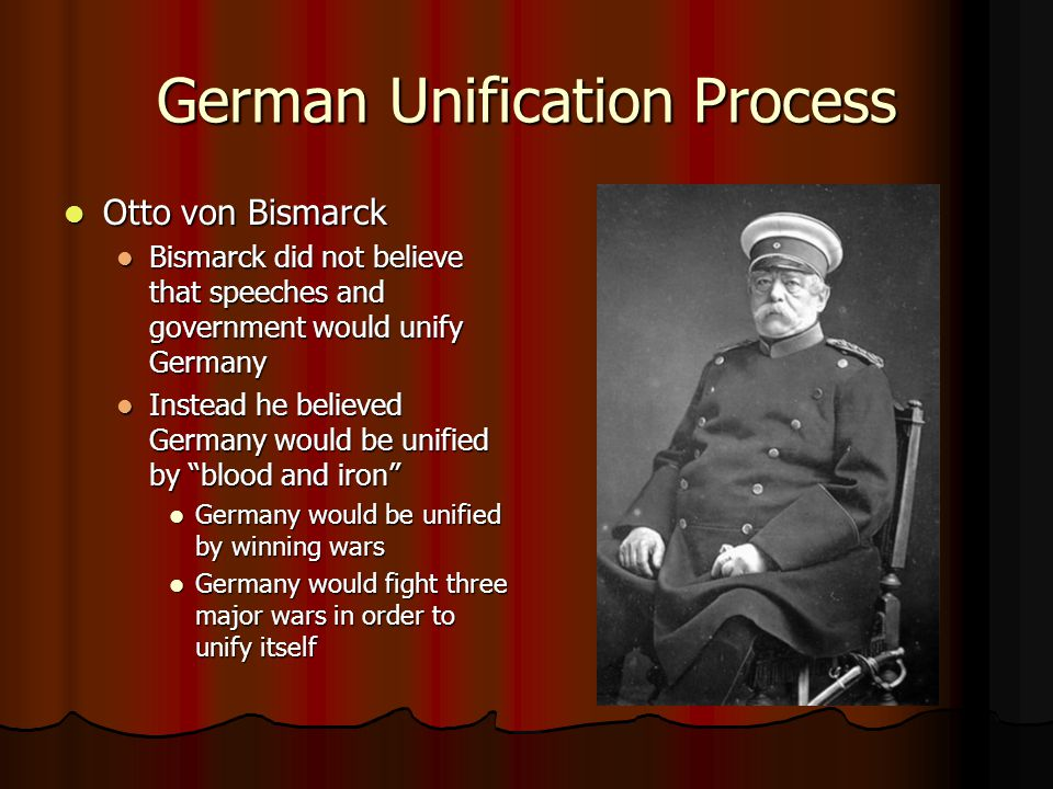 German Unification Process Otto von Bismarck Otto von Bismarck Bismarck did not believe that speeches and government would unify Germany Bismarck did