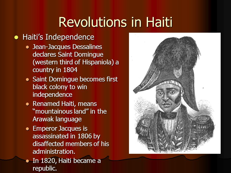 Revolutions in Haiti Haiti's Independence Haiti's Independence Jean-Jacques Dessalines declares Saint Domingue (western third of Hispaniola) a country
