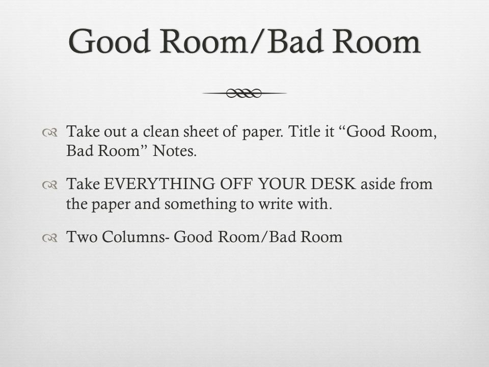 Good Room/Bad RoomGood Room/Bad Room  Take out a clean sheet of paper.