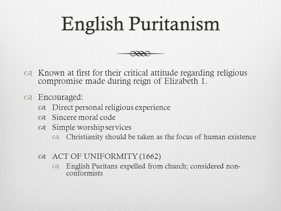 English PuritanismEnglish Puritanism  Known at first for their critical attitude regarding religious compromise made during reign of Elizabeth 1.