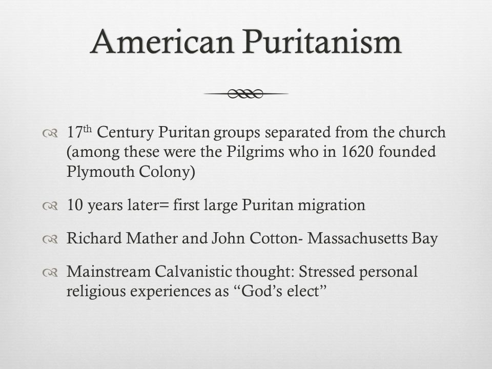American PuritanismAmerican Puritanism  17 th Century Puritan groups separated from the church (among these were the Pilgrims who in 1620 founded Plymouth Colony)  10 years later= first large Puritan migration  Richard Mather and John Cotton- Massachusetts Bay  Mainstream Calvanistic thought: Stressed personal religious experiences as God's elect