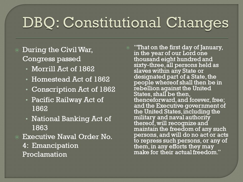  During the Civil War, Congress passed Morrill Act of 1862 Homestead Act of 1862 Conscription Act of 1862 Pacific Railway Act of 1862 National Banking Act of 1863  Executive Naval Order No.