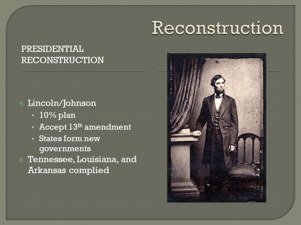 PRESIDENTIAL RECONSTRUCTION  Lincoln/Johnson 10% plan Accept 13 th amendment States form new governments  Tennessee, Louisiana, and Arkansas complied