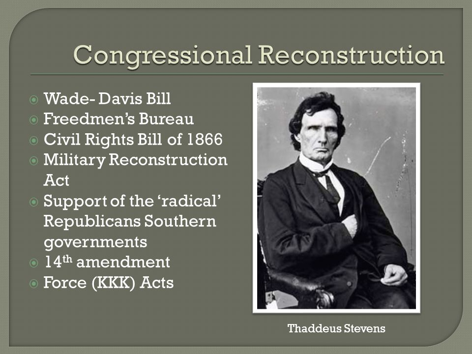  Wade- Davis Bill  Freedmen's Bureau  Civil Rights Bill of 1866  Military Reconstruction Act  Support of the 'radical' Republicans Southern governments  14 th amendment  Force (KKK) Acts Thaddeus Stevens