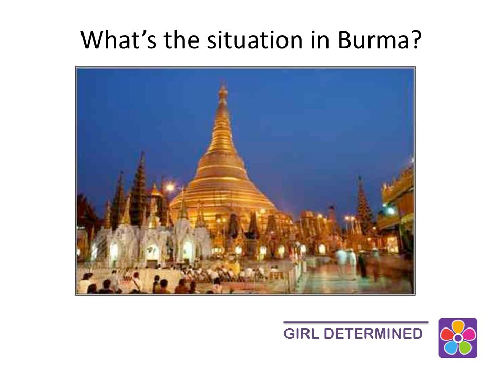 Population: 55-60 million Southeast Asia – borders Thailand, China, India and Laos High rate of poverty 70% work in Agriculture Majority Buddhist Diverse ethnic groups Weak rule of law and history of human rights abuses GIRL DETERMINED Burma (Myanmar)