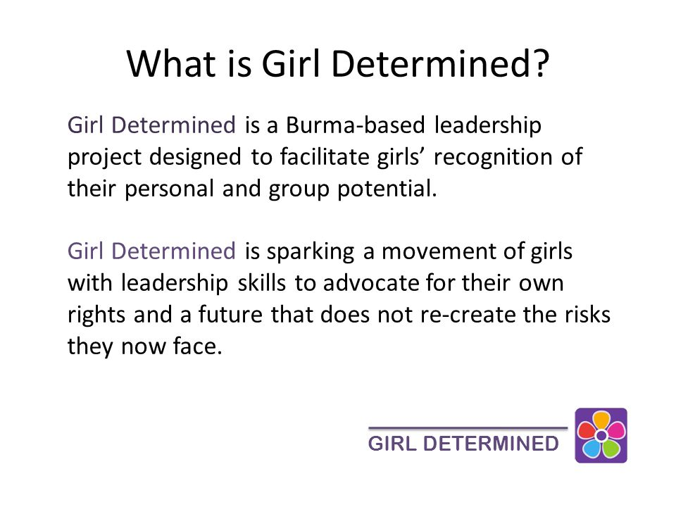 Organizational History Girl Determined was founded in 2008 by a local Myanmar woman and several teenage girl in her community.