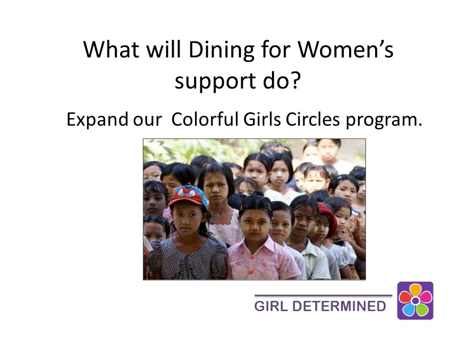 What will Dining for Women's support do GIRL DETERMINED Expand our Colorful Girls Circles program.