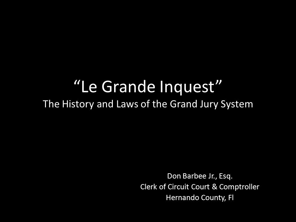 Le Grande Inquest The History and Laws of the Grand Jury System Don Barbee Jr., Esq.