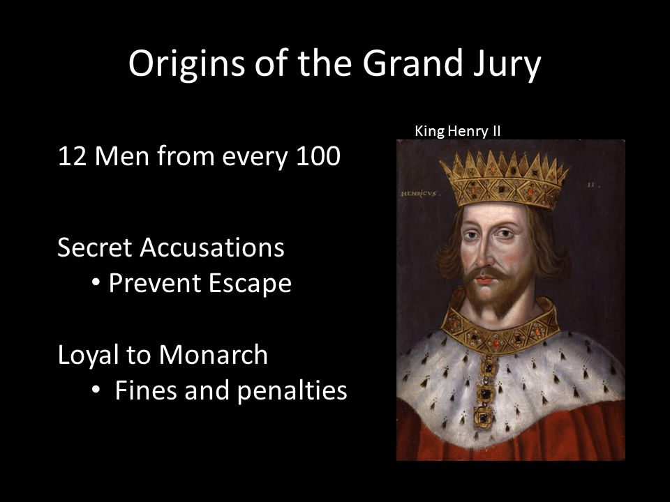 Origins of the Grand Jury 12 Men from every 100 Secret Accusations Prevent Escape Loyal to Monarch Fines and penalties King Henry II