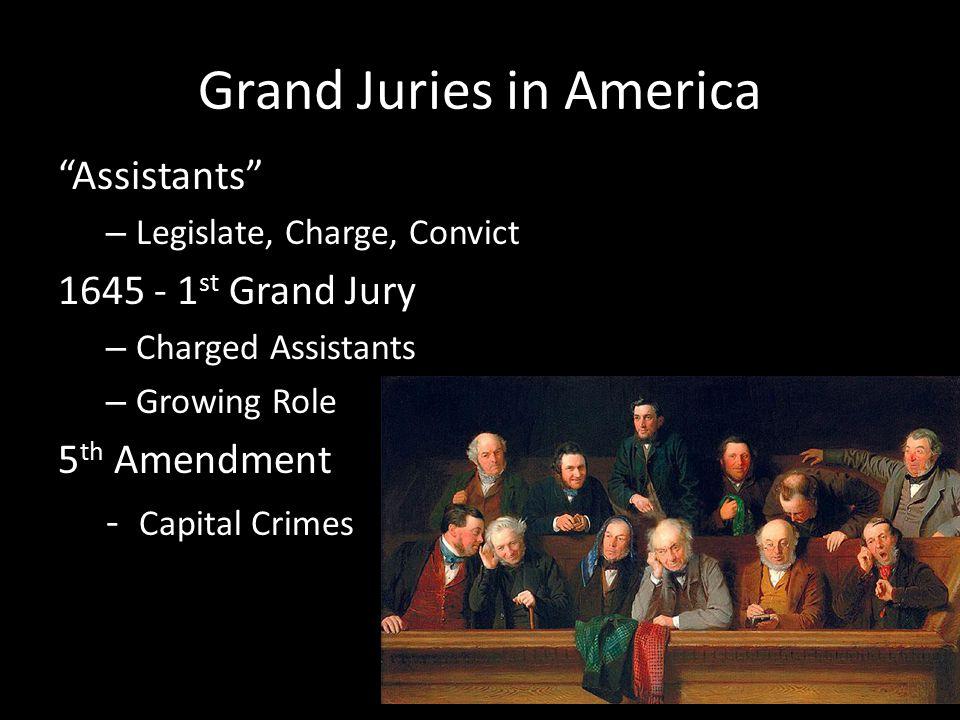 Grand Juries in America Assistants – Legislate, Charge, Convict 1645 - 1 st Grand Jury – Charged Assistants – Growing Role 5 th Amendment - Capital Crimes