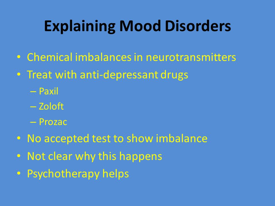 Explaining Mood Disorders Chemical imbalances in neurotransmitters Treat with anti-depressant drugs – Paxil – Zoloft – Prozac No accepted test to show imbalance Not clear why this happens Psychotherapy helps