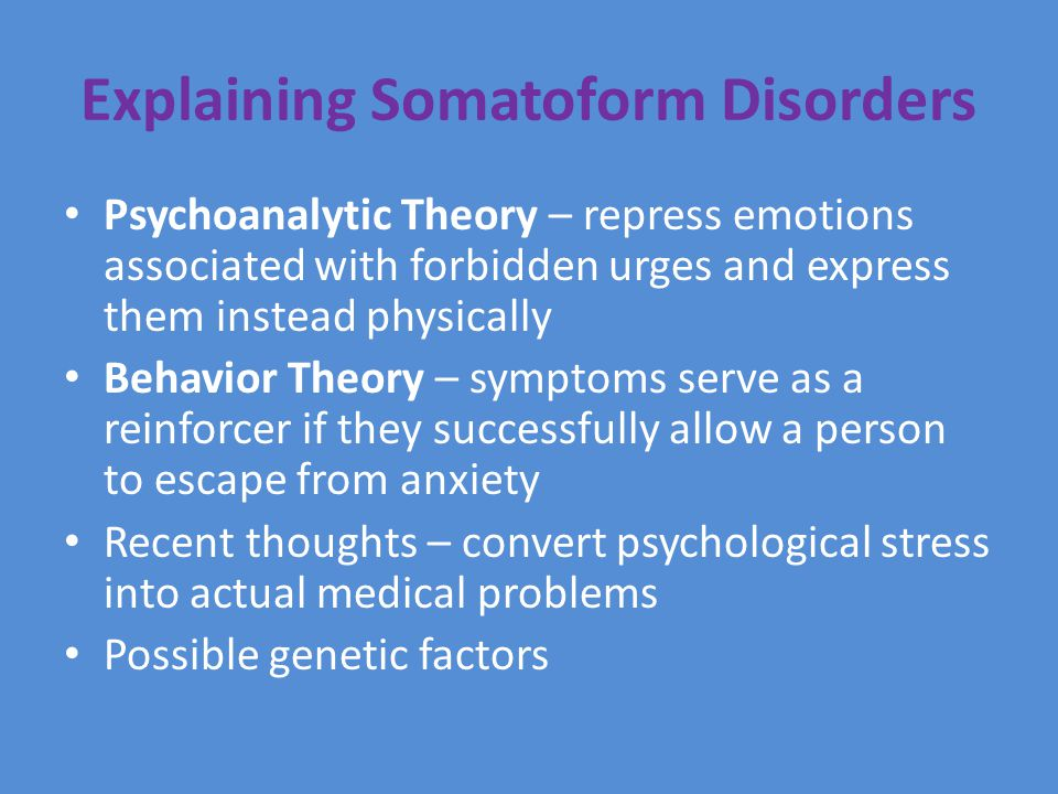 Explaining Somatoform Disorders Psychoanalytic Theory – repress emotions associated with forbidden urges and express them instead physically Behavior Theory – symptoms serve as a reinforcer if they successfully allow a person to escape from anxiety Recent thoughts – convert psychological stress into actual medical problems Possible genetic factors