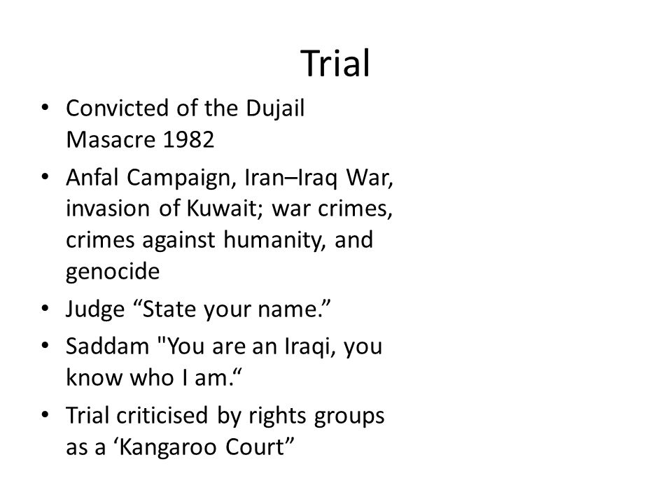 Trial Convicted of the Dujail Masacre 1982 Anfal Campaign, Iran–Iraq War, invasion of Kuwait; war crimes, crimes against humanity, and genocide Judge State your name. Saddam You are an Iraqi, you know who I am. Trial criticised by rights groups as a 'Kangaroo Court