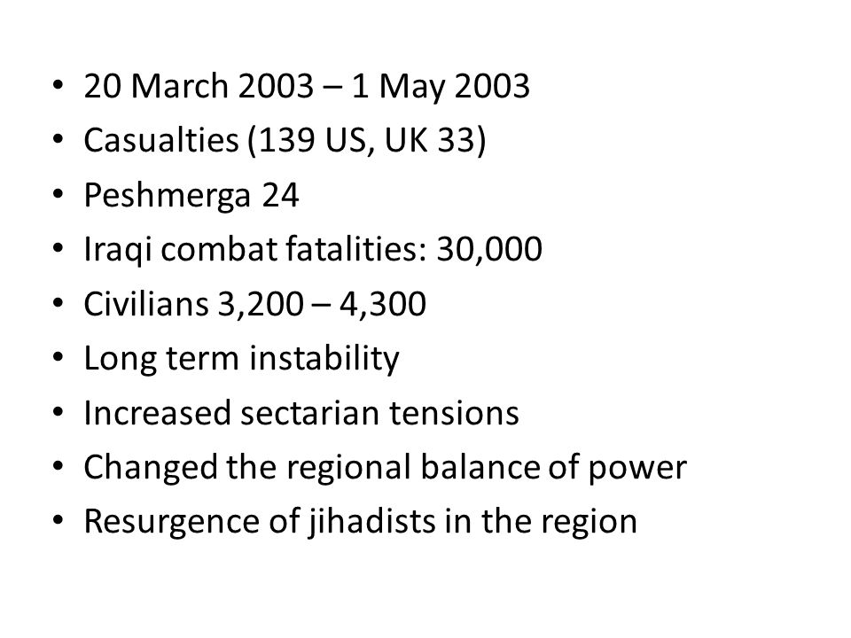 20 March 2003 – 1 May 2003 Casualties (139 US, UK 33) Peshmerga 24 Iraqi combat fatalities: 30,000 Civilians 3,200 – 4,300 Long term instability Increased sectarian tensions Changed the regional balance of power Resurgence of jihadists in the region