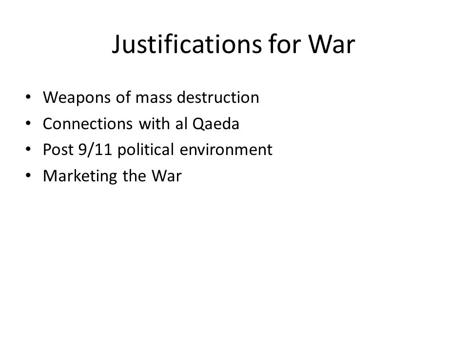 Justifications for War Weapons of mass destruction Connections with al Qaeda Post 9/11 political environment Marketing the War