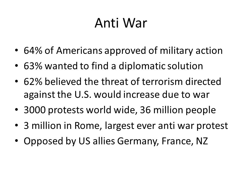 Anti War 64% of Americans approved of military action 63% wanted to find a diplomatic solution 62% believed the threat of terrorism directed against the U.S.