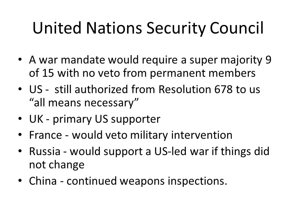 United Nations Security Council A war mandate would require a super majority 9 of 15 with no veto from permanent members US - still authorized from Resolution 678 to us all means necessary UK - primary US supporter France - would veto military intervention Russia - would support a US-led war if things did not change China - continued weapons inspections.