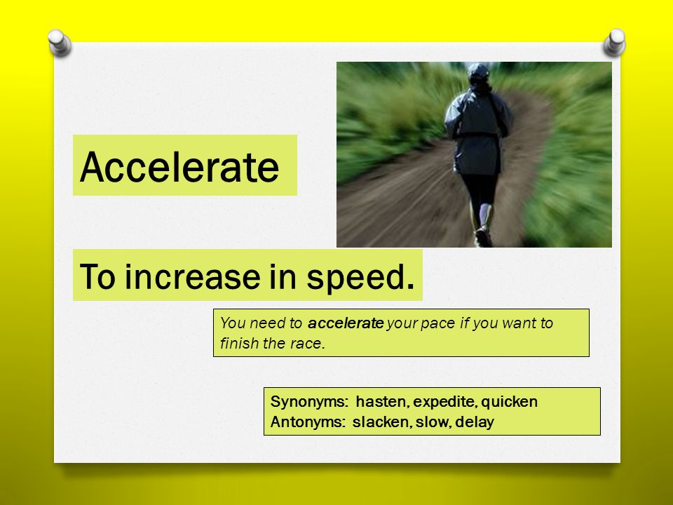 Accelerate To increase in speed.