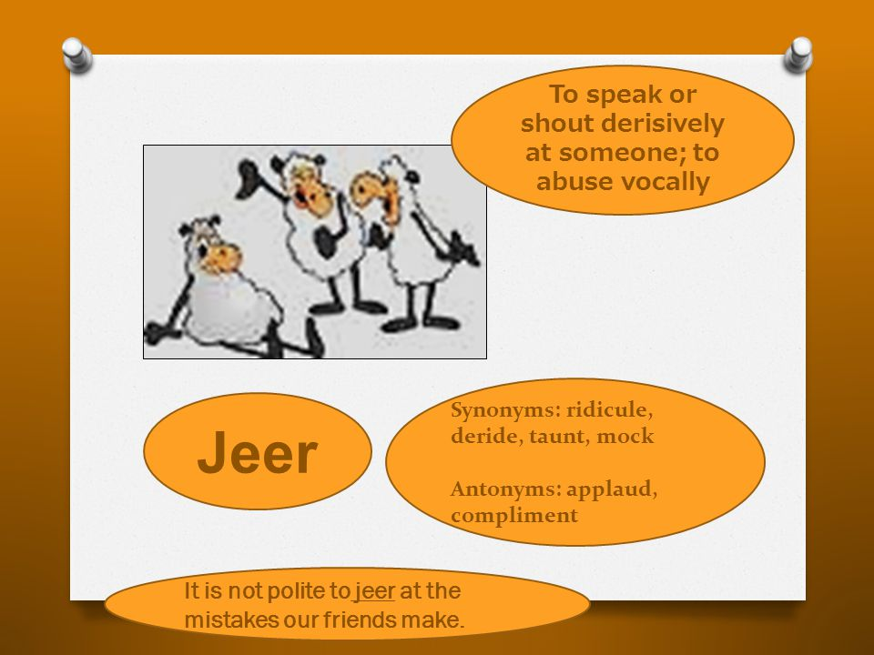 Jeer To speak or shout derisively at someone; to abuse vocally Synonyms: ridicule, deride, taunt, mock Antonyms: applaud, compliment It is not polite to jeer at the mistakes our friends make.