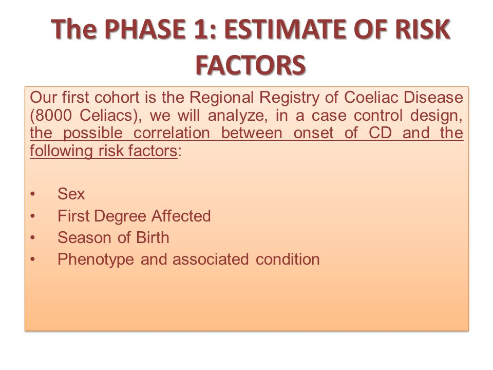 The PHASE 1: ESTIMATE OF RISK FACTORS Our first cohort is the Regional Registry of Coeliac Disease (8000 Celiacs), we will analyze, in a case control design, the possible correlation between onset of CD and the following risk factors: Sex First Degree Affected Season of Birth Phenotype and associated condition Our first cohort is the Regional Registry of Coeliac Disease (8000 Celiacs), we will analyze, in a case control design, the possible correlation between onset of CD and the following risk factors: Sex First Degree Affected Season of Birth Phenotype and associated condition