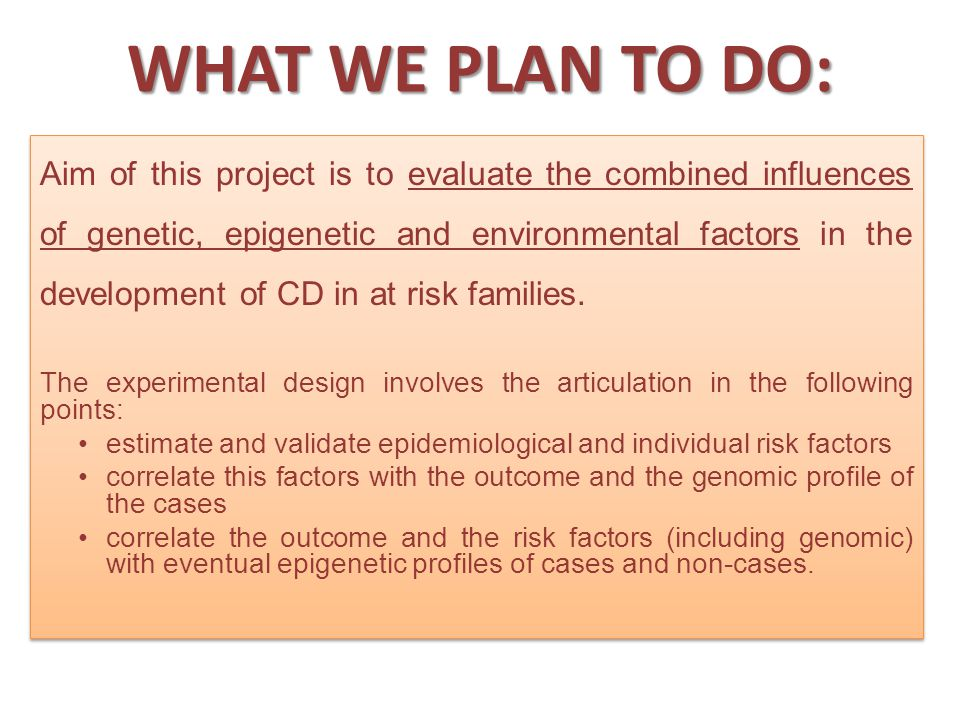 WHAT WE PLAN TO DO: Aim of this project is to evaluate the combined influences of genetic, epigenetic and environmental factors in the development of CD in at risk families.