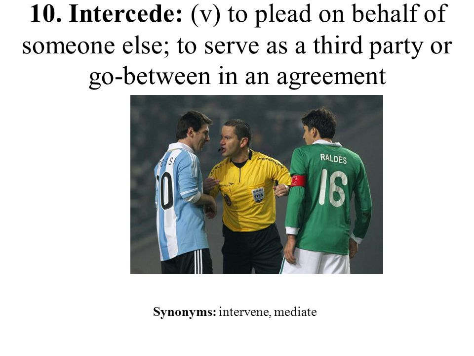 10. Intercede: (v) to plead on behalf of someone else; to serve as a third party or go-between in an agreement Synonyms: intervene, mediate