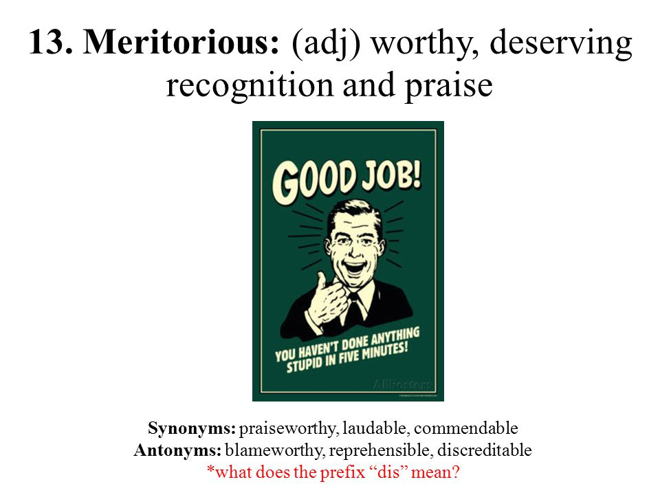 13. Meritorious: (adj) worthy, deserving recognition and praise Synonyms: praiseworthy, laudable, commendable Antonyms: blameworthy, reprehensible, di