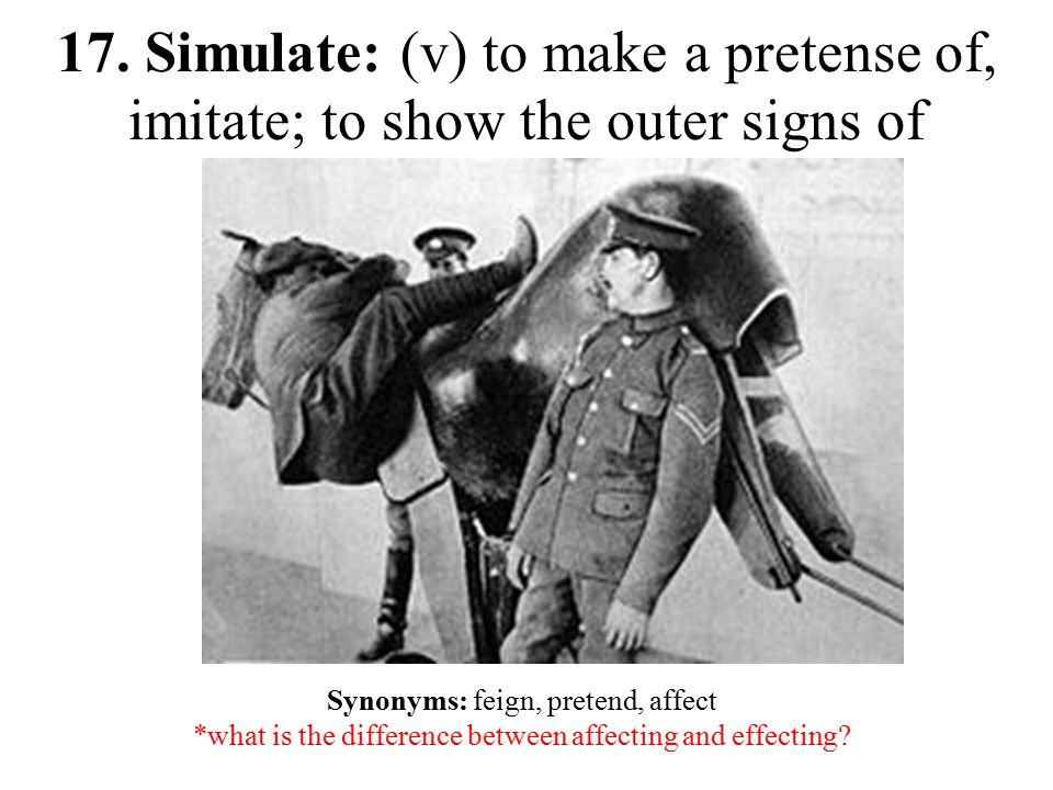 17. Simulate: (v) to make a pretense of, imitate; to show the outer signs of Synonyms: feign, pretend, affect *what is the difference between affectin