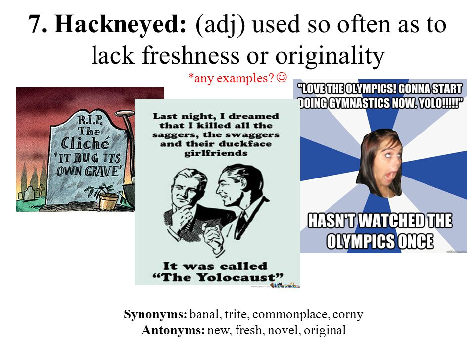 7. Hackneyed: (adj) used so often as to lack freshness or originality *any examples.