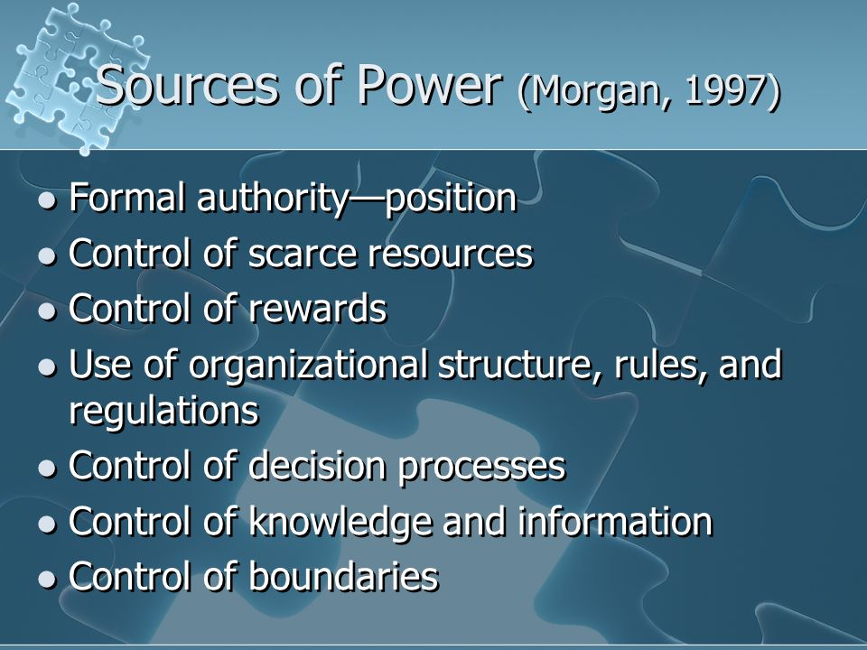 Sources of Power (cont'd) Ability to cope with uncertainty Control of technology Interpersonal alliances, networks—control of the informal organization Control of counter organizations Symbolism and the management of meaning Gender management/structural functions— gendered institutions Power one already has—built on successes Ability to cope with uncertainty Control of technology Interpersonal alliances, networks—control of the informal organization Control of counter organizations Symbolism and the management of meaning Gender management/structural functions— gendered institutions Power one already has—built on successes