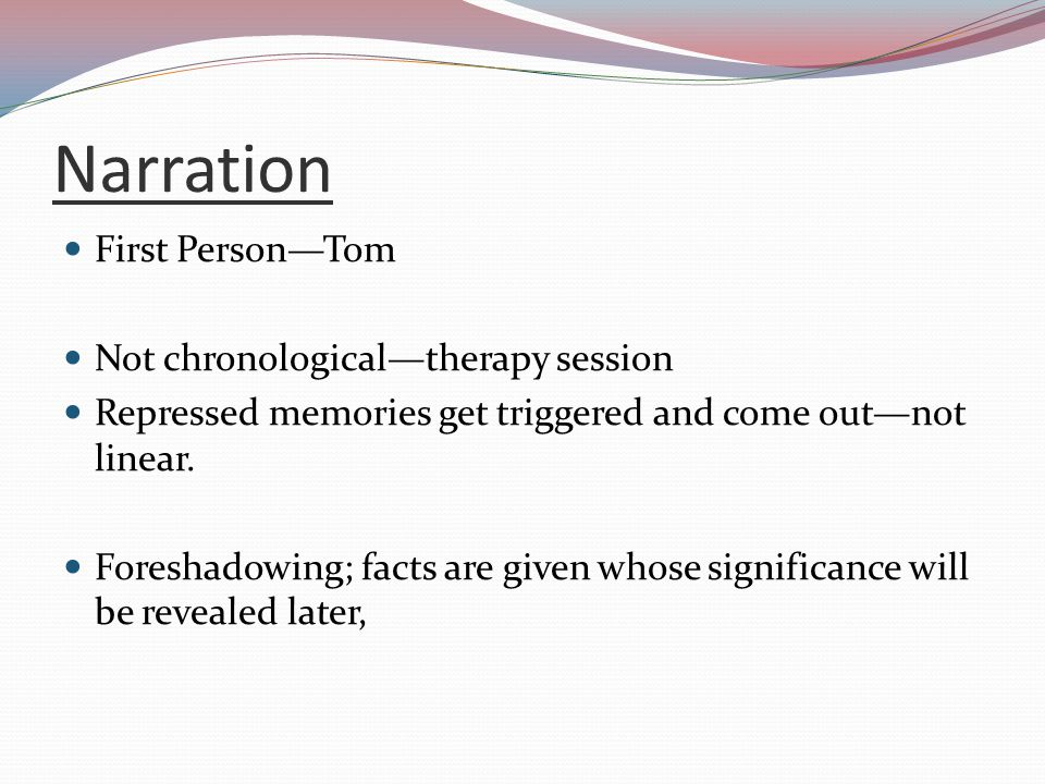 Narration First Person—Tom Not chronological—therapy session Repressed memories get triggered and come out—not linear. Foreshadowing; facts are given