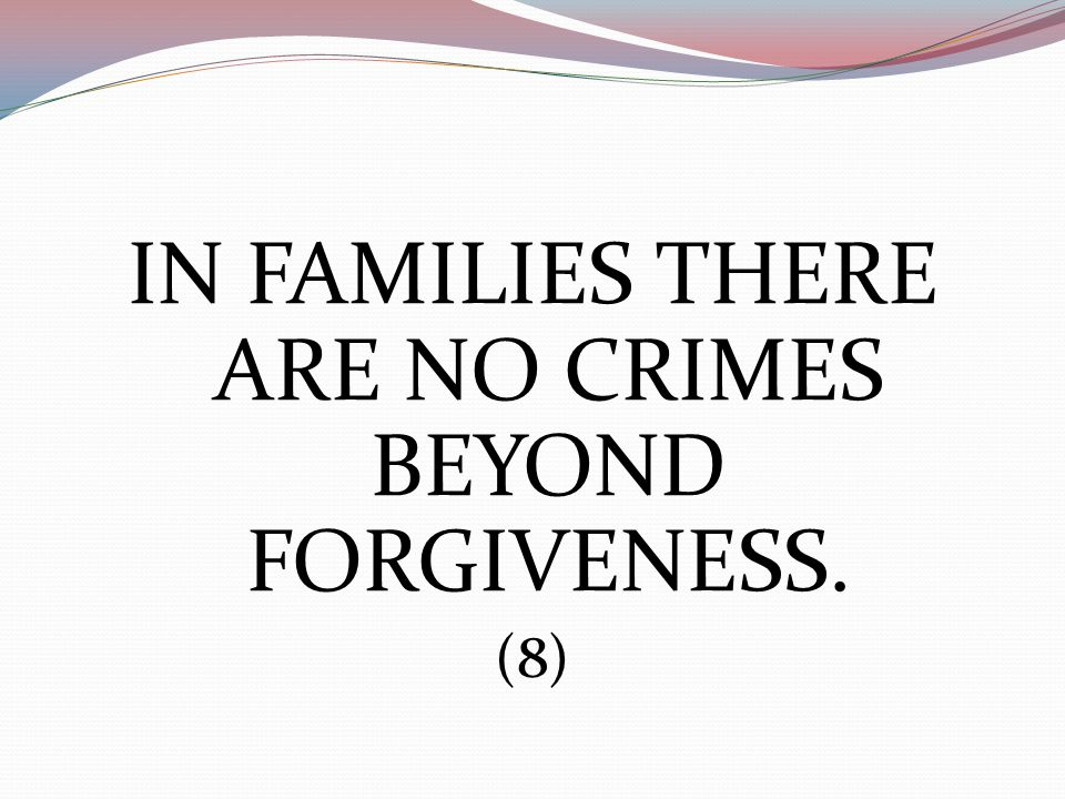 IN FAMILIES THERE ARE NO CRIMES BEYOND FORGIVENESS. (8)